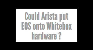 Could Arista EOS Run On Whitebox Hardware ?
