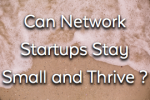 Can Network Startups Stay Small and Survive ?
