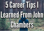 5 Career Tips I Learned From John Chambers and Cisco