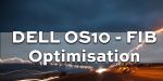 DELL OS10 – FIB Optimisation